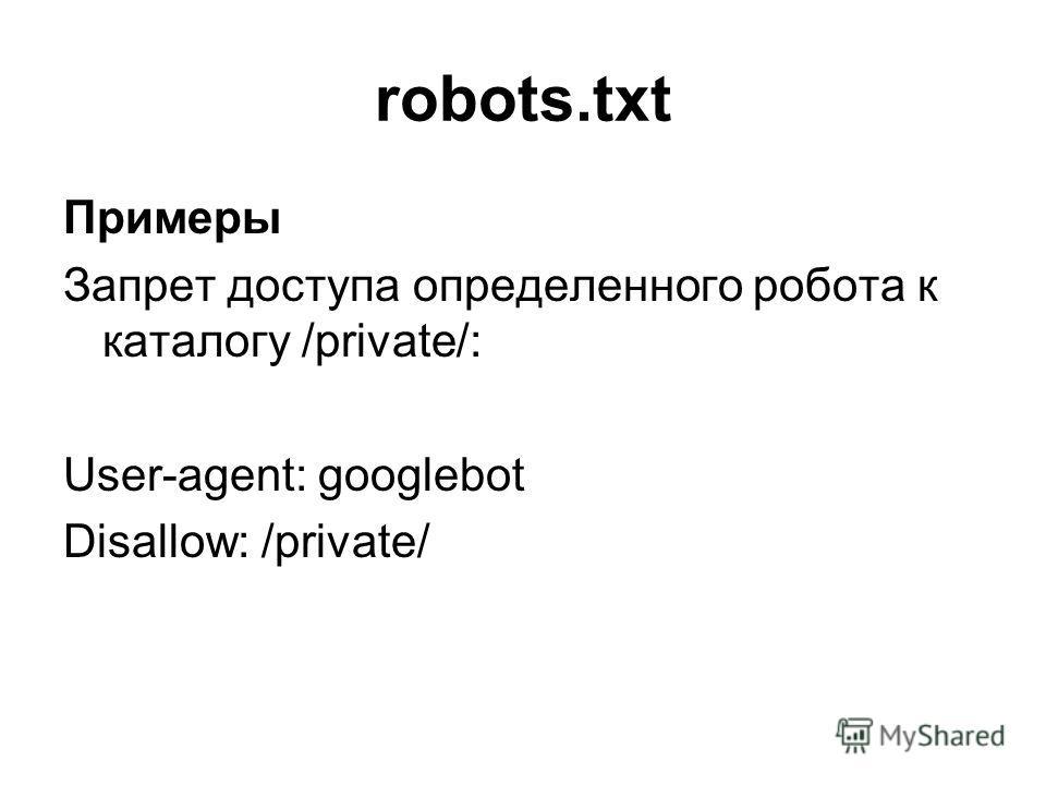 robots.txt Примеры Запрет доступа определенного робота к каталогу /private/: User-agent: googlebot Disallow: /private/