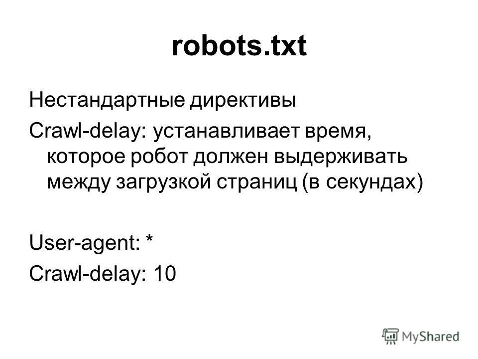 robots.txt Нестандартные директивы Crawl-delay: устанавливает время, которое робот должен выдерживать между загрузкой страниц (в секундах) User-agent: * Crawl-delay: 10