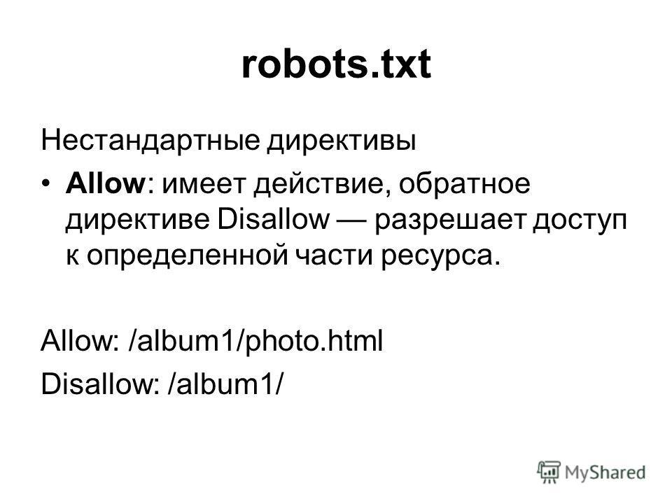 robots.txt Нестандартные директивы Allow: имеет действие, обратное директиве Disallow разрешает доступ к определенной части ресурса. Allow: /album1/photo.html Disallow: /album1/
