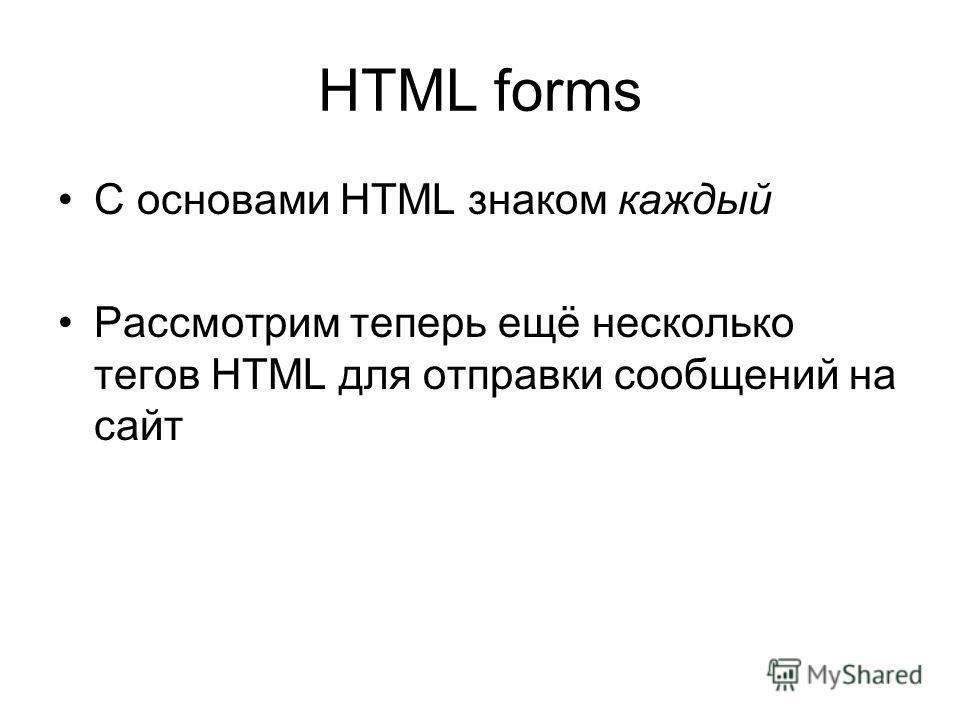 HTML forms С основами HTML знаком каждый Рассмотрим теперь ещё несколько тегов HTML для отправки сообщений на сайт