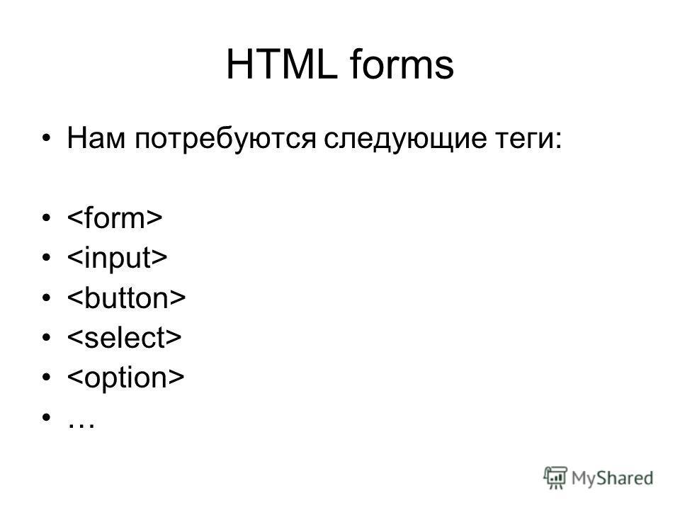 HTML forms Нам потребуются следующие теги: …