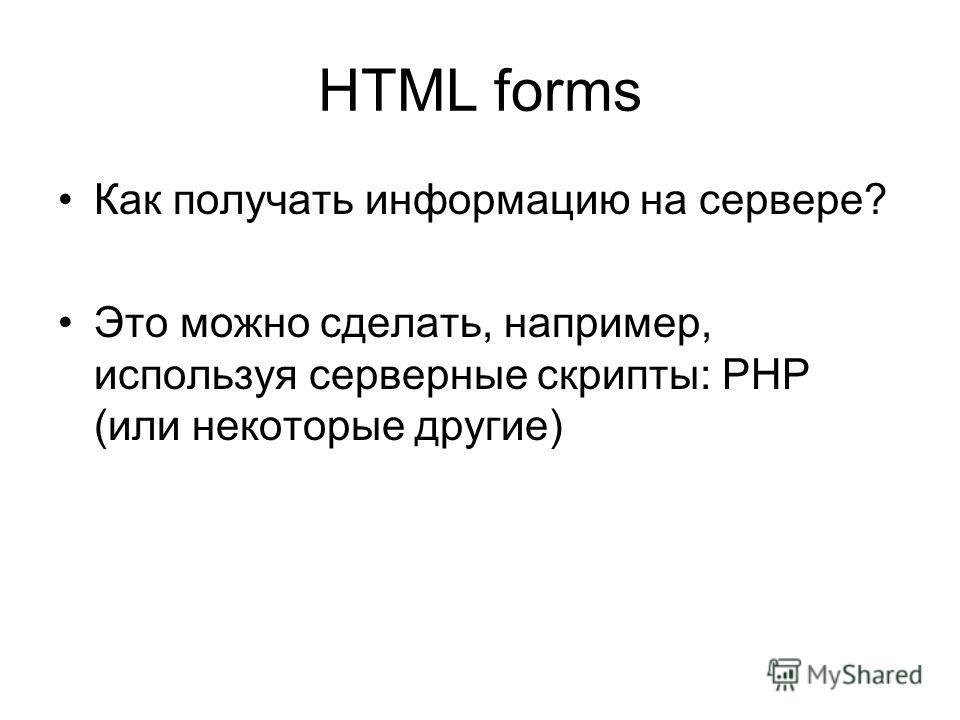 HTML forms Как получать информацию на сервере? Это можно сделать, например, используя серверные скрипты: PHP (или некоторые другие)