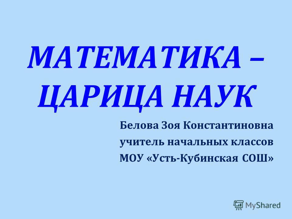 МАТЕМАТИКА – ЦАРИЦА НАУК Белова Зоя Константиновна учитель начальных классов МОУ « Усть - Кубинская СОШ »