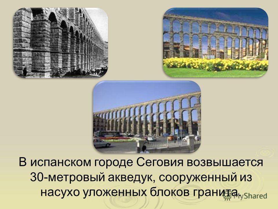 В испанском городе Сеговия возвышается 30-метровый акведук, сооруженный из насухо уложенных блоков гранита.