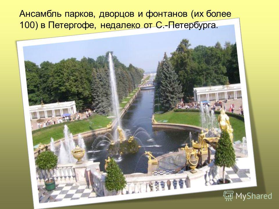 Ансамбль парков, дворцов и фонтанов (их более 100) в Петергофе, недалеко от С.-Петербурга.