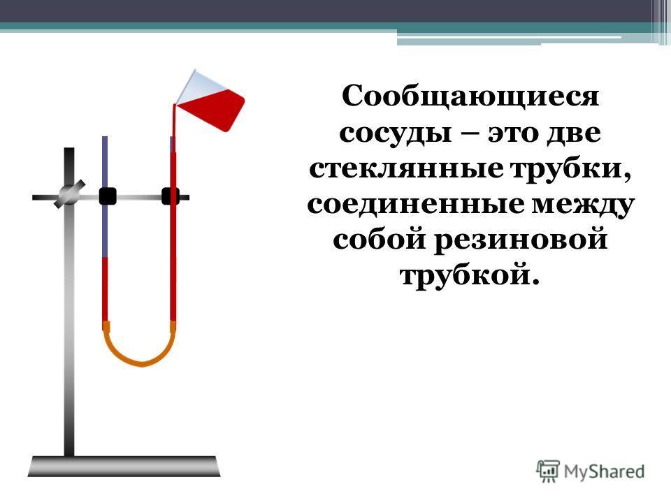 Сообщающиеся сосуды – это две стеклянные трубки, соединенные между собой резиновой трубкой.