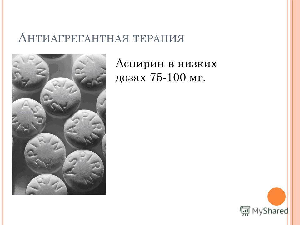 А НТИАГРЕГАНТНАЯ ТЕРАПИЯ Аспирин в низких дозах 75-100 мг.