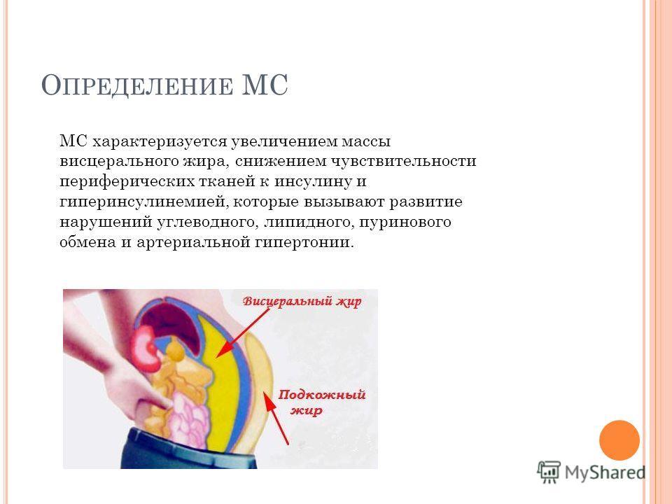 О ПРЕДЕЛЕНИЕ МС МС характеризуется увеличением массы висцерального жира, снижением чувствительности периферических тканей к инсулину и гиперинсулинемией, которые вызывают развитие нарушений углеводного, липидного, пуринового обмена и артериальной гип