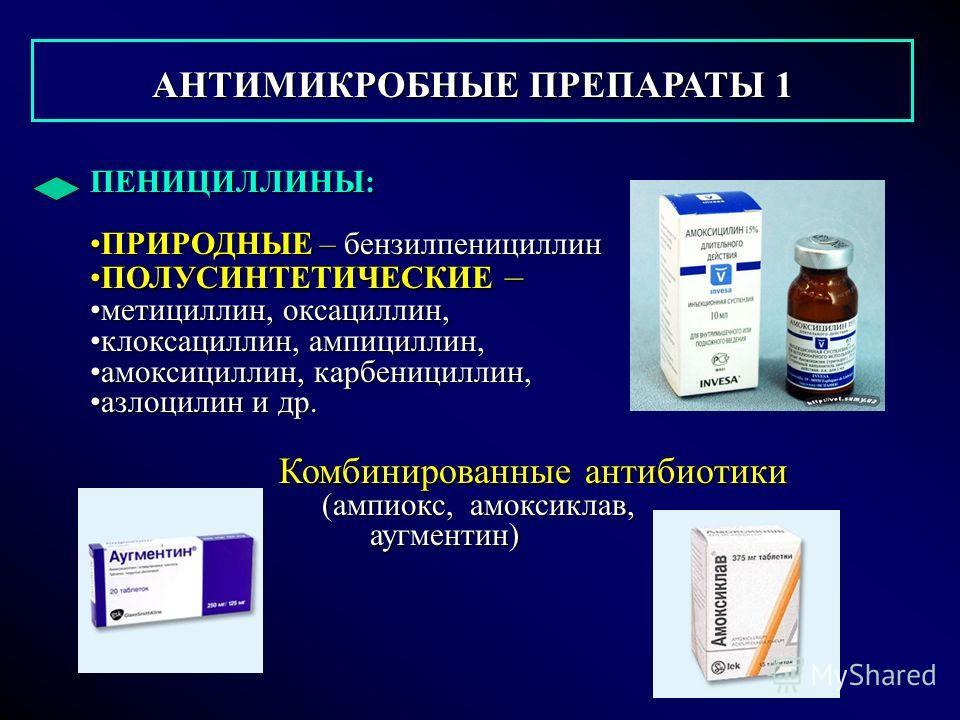 АНТИМИКРОБНЫЕ ПРЕПАРАТЫ 1 АНТИМИКРОБНЫЕ ПРЕПАРАТЫ 1 ПЕНИЦИЛЛИНЫ: ПРИРОДНЫЕ – бензилпенициллинПРИРОДНЫЕ – бензилпенициллин ПОЛУСИНТЕТИЧЕСКИЕ –ПОЛУСИНТЕТИЧЕСКИЕ – метициллин, оксациллин,метициллин, оксациллин, клоксациллин, ампициллин,клоксациллин, амп