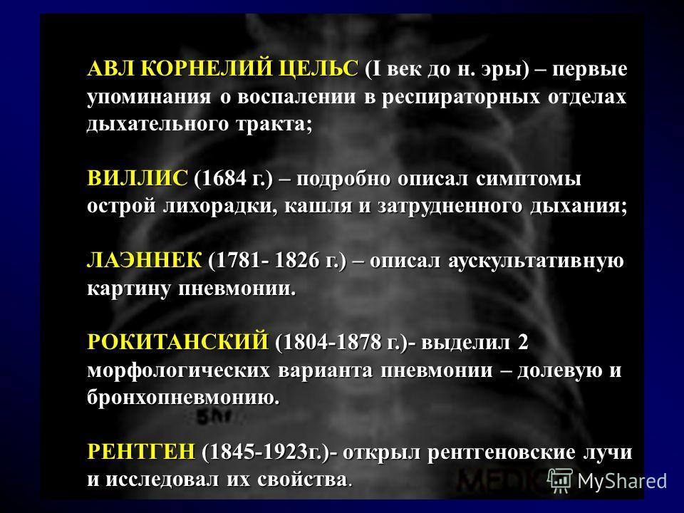 АВЛ КОРНЕЛИЙ ЦЕЛЬС АВЛ КОРНЕЛИЙ ЦЕЛЬС (I век до н. эры) – первые упоминания о воспалении в респираторных отделах дыхательного тракта; ВИЛЛИС(1684 г.) – подробно описал симптомы острой лихорадки, кашля и затрудненного дыхания; ВИЛЛИС (1684 г.) – подро