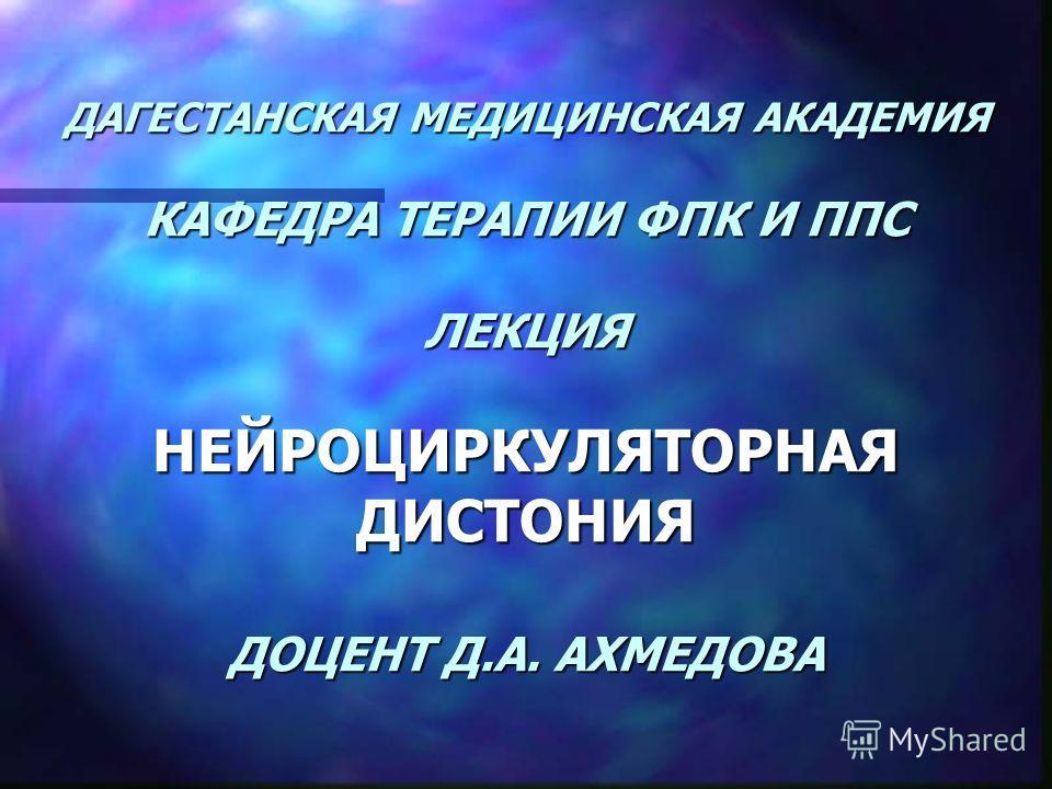 ДАГЕСТАНСКАЯ МЕДИЦИНСКАЯ АКАДЕМИЯ КАФЕДРА ТЕРАПИИ ФПК И ППС ЛЕКЦИЯ НЕЙРОЦИРКУЛЯТОРНАЯ ДИСТОНИЯ ДОЦЕНТ Д.А. АХМЕДОВА
