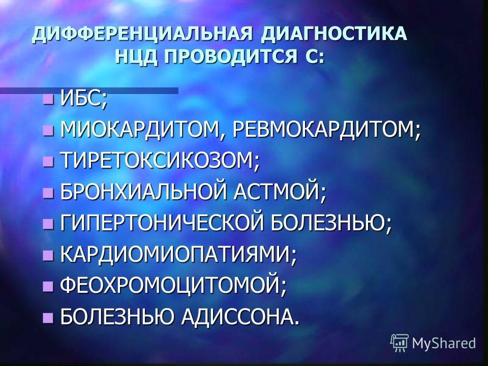 ДИФФЕРЕНЦИАЛЬНАЯ ДИАГНОСТИКА НЦД ПРОВОДИТСЯ С: ИБС; ИБС; МИОКАРДИТОМ, РЕВМОКАРДИТОМ; МИОКАРДИТОМ, РЕВМОКАРДИТОМ; ТИРЕТОКСИКОЗОМ; ТИРЕТОКСИКОЗОМ; БРОНХИАЛЬНОЙ АСТМОЙ; БРОНХИАЛЬНОЙ АСТМОЙ; ГИПЕРТОНИЧЕСКОЙ БОЛЕЗНЬЮ; ГИПЕРТОНИЧЕСКОЙ БОЛЕЗНЬЮ; КАРДИОМИОПА