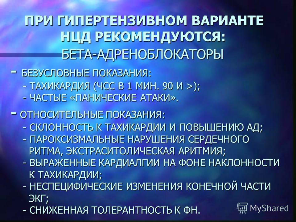 ПРИ ГИПЕРТЕНЗИВНОМ ВАРИАНТЕ НЦД РЕКОМЕНДУЮТСЯ: БЕТА-АДРЕНОБЛОКАТОРЫ - БЕЗУСЛОВНЫЕ ПОКАЗАНИЯ: - ТАХИКАРДИЯ (ЧСС В 1 МИН. 90 И >); - ЧАСТЫЕ «ПАНИЧЕСКИЕ АТАКИ». - ОТНОСИТЕЛЬНЫЕ ПОКАЗАНИЯ: - СКЛОННОСТЬ К ТАХИКАРДИИ И ПОВЫШЕНИЮ АД; - ПАРОКСИЗМАЛЬНЫЕ НАРУШ