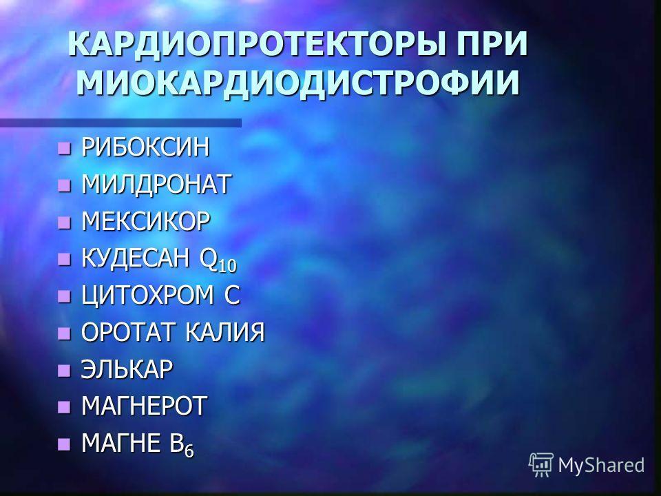 КАРДИОПРОТЕКТОРЫ ПРИ МИОКАРДИОДИСТРОФИИ РИБОКСИН РИБОКСИН МИЛДРОНАТ МИЛДРОНАТ МЕКСИКОР МЕКСИКОР КУДЕСАН Q 10 КУДЕСАН Q 10 ЦИТОХРОМ С ЦИТОХРОМ С ОРОТАТ КАЛИЯ ОРОТАТ КАЛИЯ ЭЛЬКАР ЭЛЬКАР МАГНЕРОТ МАГНЕРОТ МАГНЕ В 6 МАГНЕ В 6