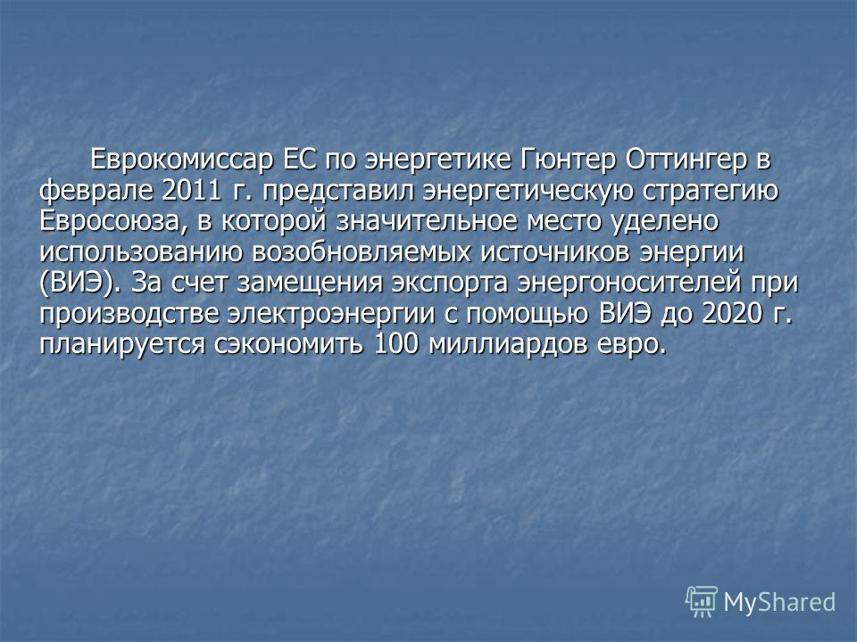 Еврокомиссар ЕС по энергетике Гюнтер Оттингер в феврале 2011 г. представил энергетическую стратегию Евросоюза, в которой значительное место уделено использованию возобновляемых источников энергии (ВИЭ). За счет замещения экспорта энергоносителей при