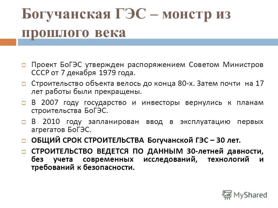 Богучанская ГЭС – монстр из прошлого века Проект БоГЭС утвержден распоряжением Советом Министров СССР от 7 декабря 1979 года. Строительство объекта велось до конца 80- х. Затем почти на 17 лет работы были прекращены. В 2007 году государство и инвесто