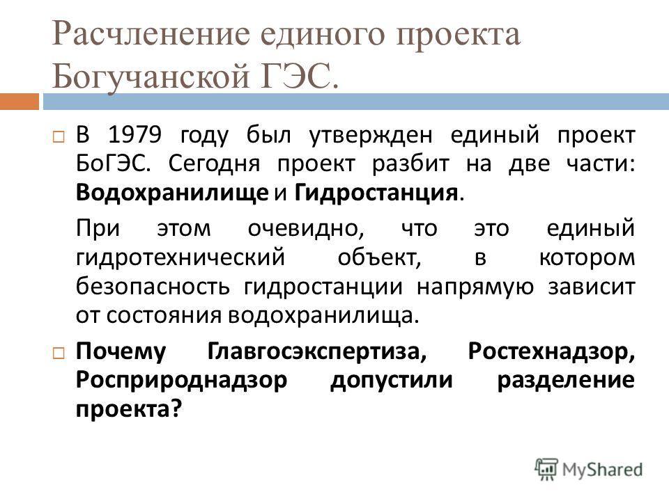 Расчленение единого проекта Богучанской ГЭС. В 1979 году был утвержден единый проект БоГЭС. Сегодня проект разбит на две части : Водохранилище и Гидростанция. При этом очевидно, что это единый гидротехнический объект, в котором безопасность гидростан