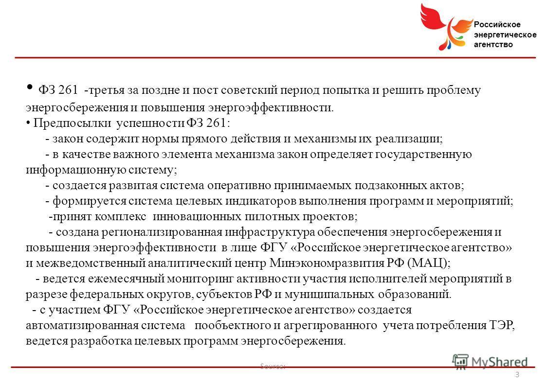 Российское энергетическое агентство Source: 3 ФЗ 261 -третья за поздне и пост советский период попытка и решить проблему энергосбережения и повышения энергоэффективности. Предпосылки успешности ФЗ 261: - закон содержит нормы прямого действия и механи