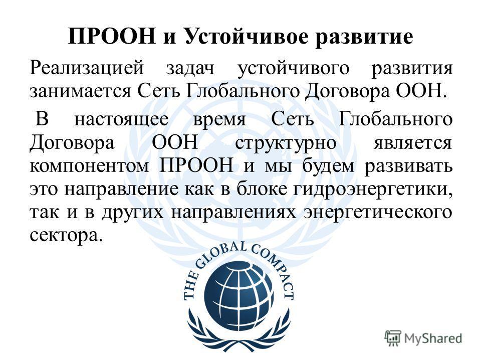 ПРООН и Устойчивое развитие Реализацией задач устойчивого развития занимается Сеть Глобального Договора ООН. В настоящее время Сеть Глобального Договора ООН структурно является компонентом ПРООН и мы будем развивать это направление как в блоке гидроэ