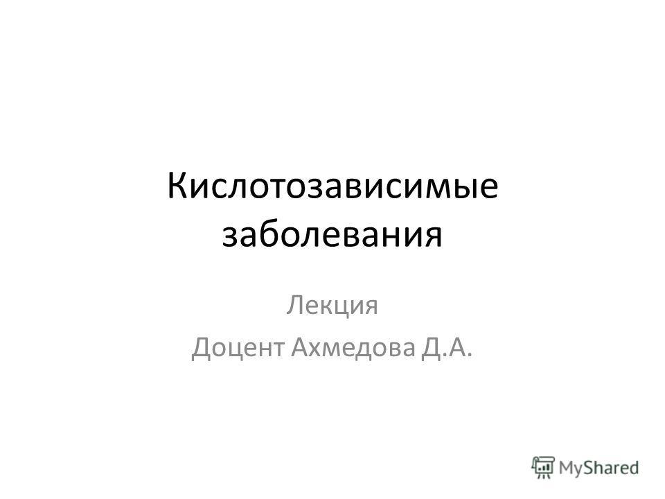 Кислотозависимые заболевания Лекция Доцент Ахмедова Д.А.