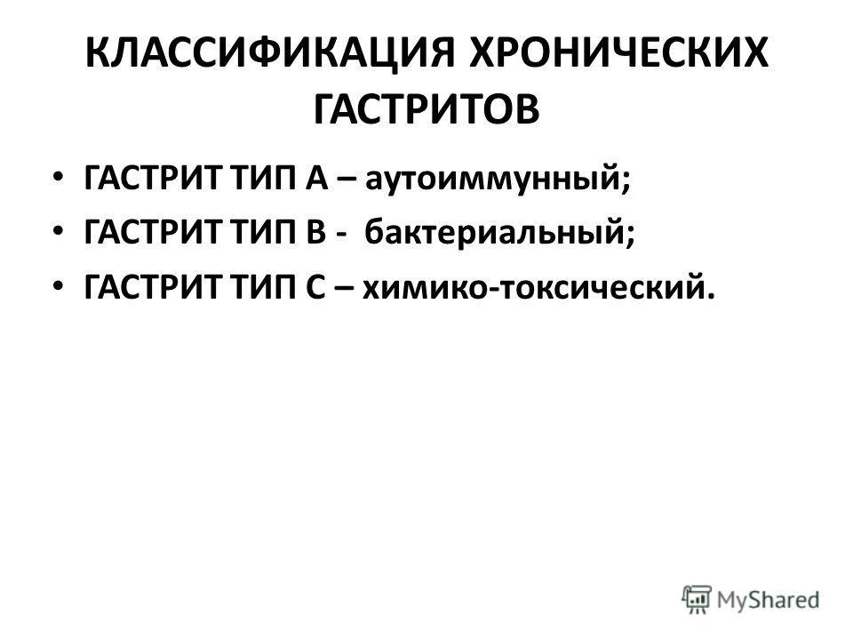 КЛАССИФИКАЦИЯ ХРОНИЧЕСКИХ ГАСТРИТОВ ГАСТРИТ ТИП А – аутоиммунный; ГАСТРИТ ТИП В - бактериальный; ГАСТРИТ ТИП С – химико-токсический.