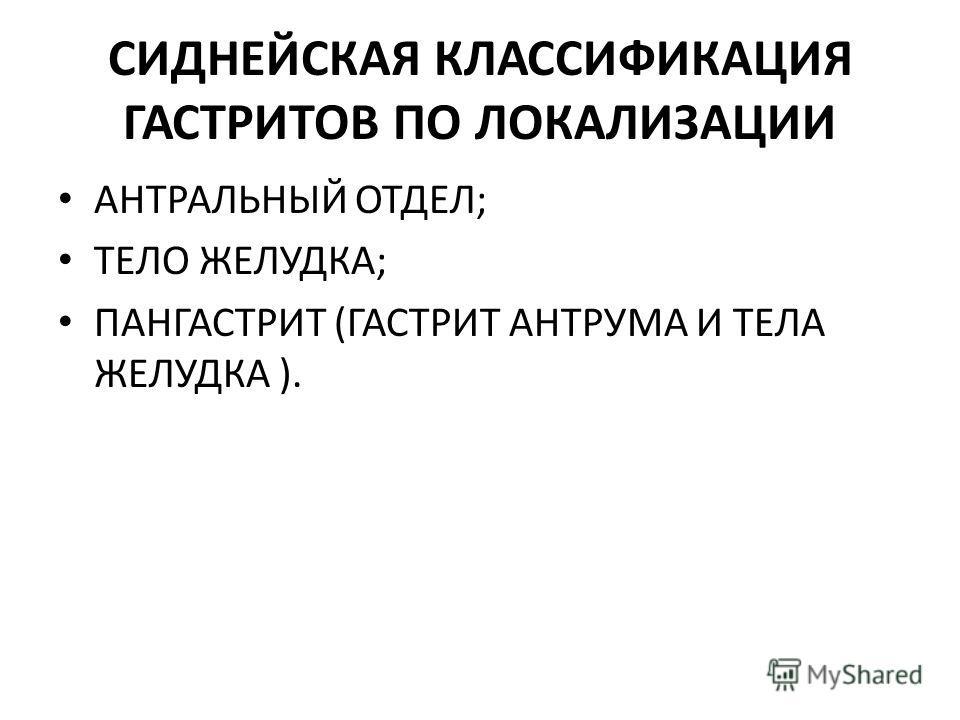 СИДНЕЙСКАЯ КЛАССИФИКАЦИЯ ГАСТРИТОВ ПО ЛОКАЛИЗАЦИИ АНТРАЛЬНЫЙ ОТДЕЛ; ТЕЛО ЖЕЛУДКА; ПАНГАСТРИТ (ГАСТРИТ АНТРУМА И ТЕЛА ЖЕЛУДКА ).