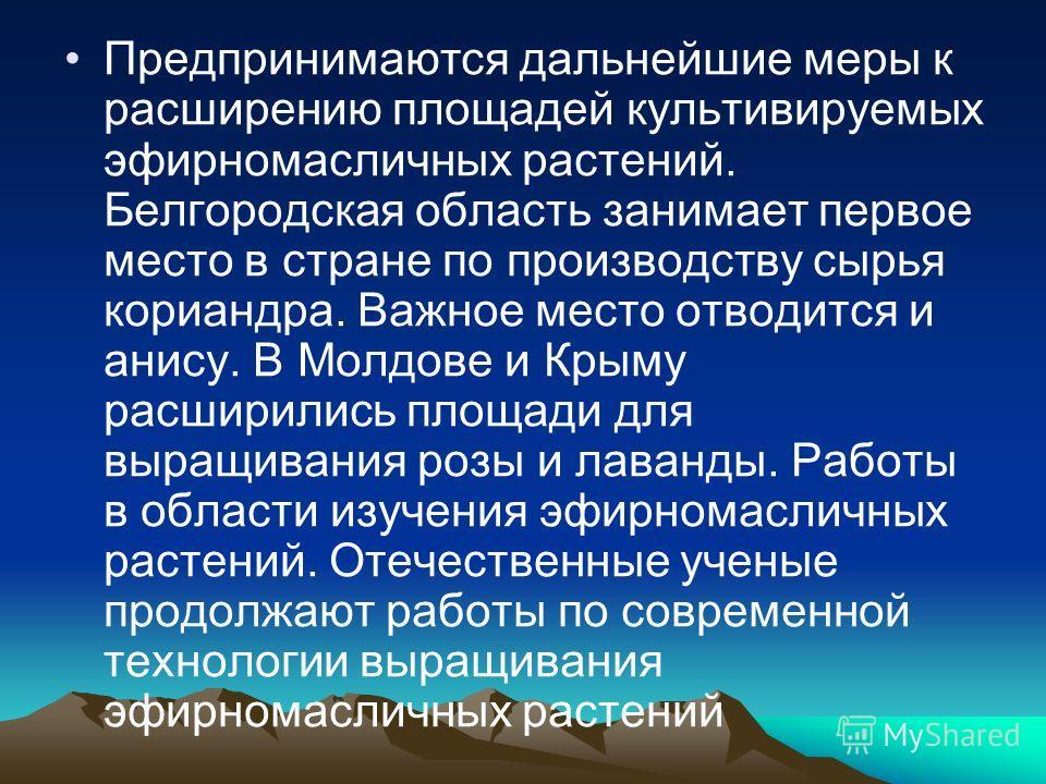 Предпринимаются дальнейшие меры к расширению площадей культивируемых эфирномасличных растений. Белгородская область занимает первое место в стране по производству сырья кориандра. Важное место отводится и анису. В Молдове и Крыму расширились площади