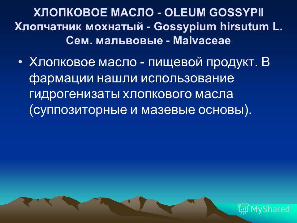 ХЛОПКОВОЕ МАСЛО - OLEUM GOSSYPII Хлопчатник мохнатый - Gossypium hirsutum L. Cем. мальвовые - Malvaceae Хлопковое масло - пищевой продукт. В фармации нашли использование гидрогенизаты хлопкового масла (суппозиторные и мазевые основы).