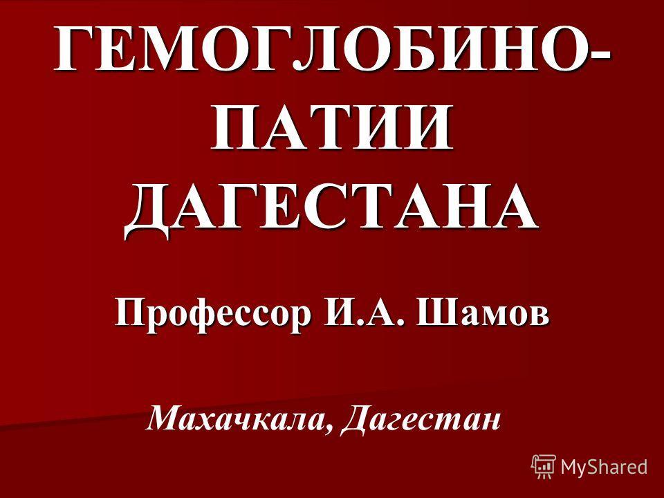 ГЕМОГЛОБИНО- ПАТИИ ДАГЕСТАНА Профессор И.А. Шамов Махачкала, Дагестан