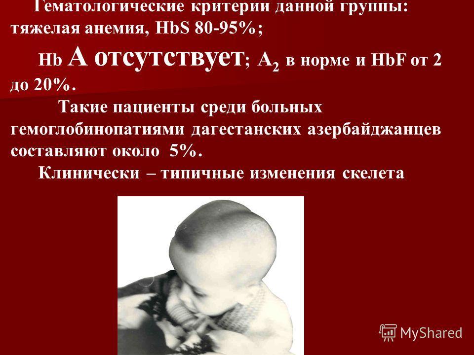 Гематологические критерии данной группы: тяжелая анемия, HbS 80-95%; Hb A отсутствует ; A 2 в норме и HbF от 2 до 20%. Такие пациенты среди больных гемоглобинопатиями дагестанских азербайджанцев составляют около 5%. Клинически – типичные изменения ск