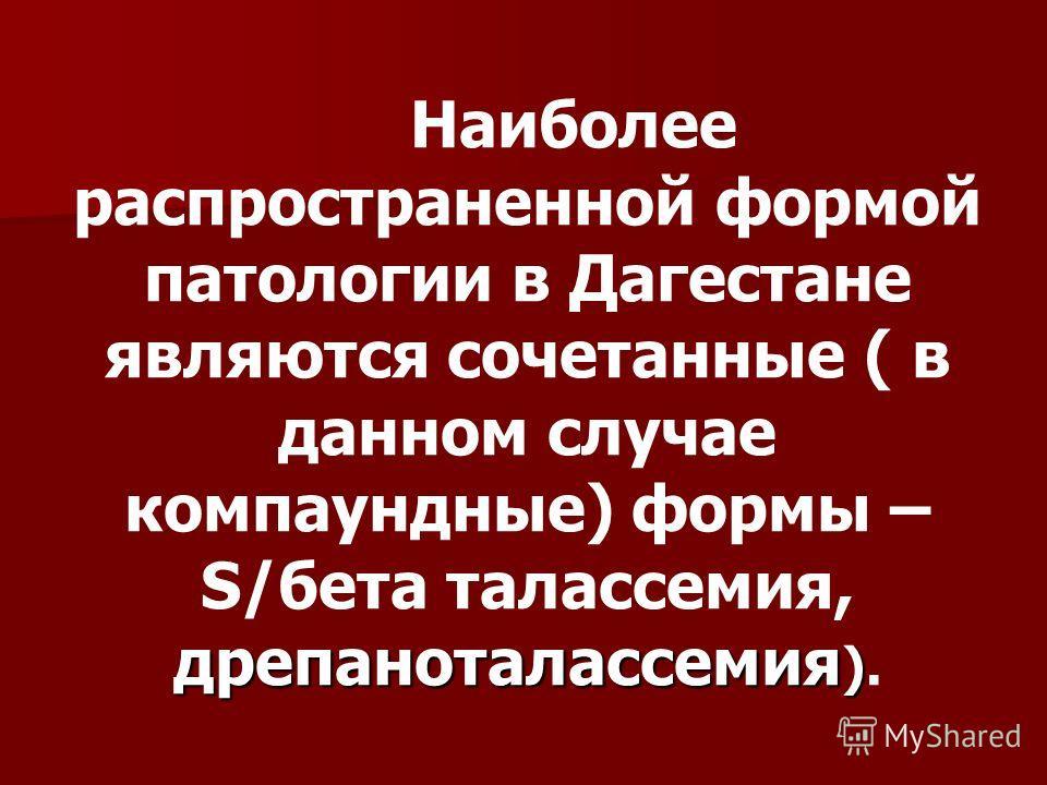 Наиболее распространенной формой патологии в Дагестане являются сочетанные ( в данном случае компаундные) формы – дрепаноталассемия ) S/бета талассемия, дрепаноталассемия ).