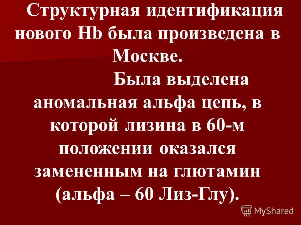 Структурная идентификация нового Hb была произведена в Москве. Была выделена аномальная альфа цепь, в которой лизина в 60-м положении оказался замененным на глютамин (альфа – 60 Лиз-Глу).
