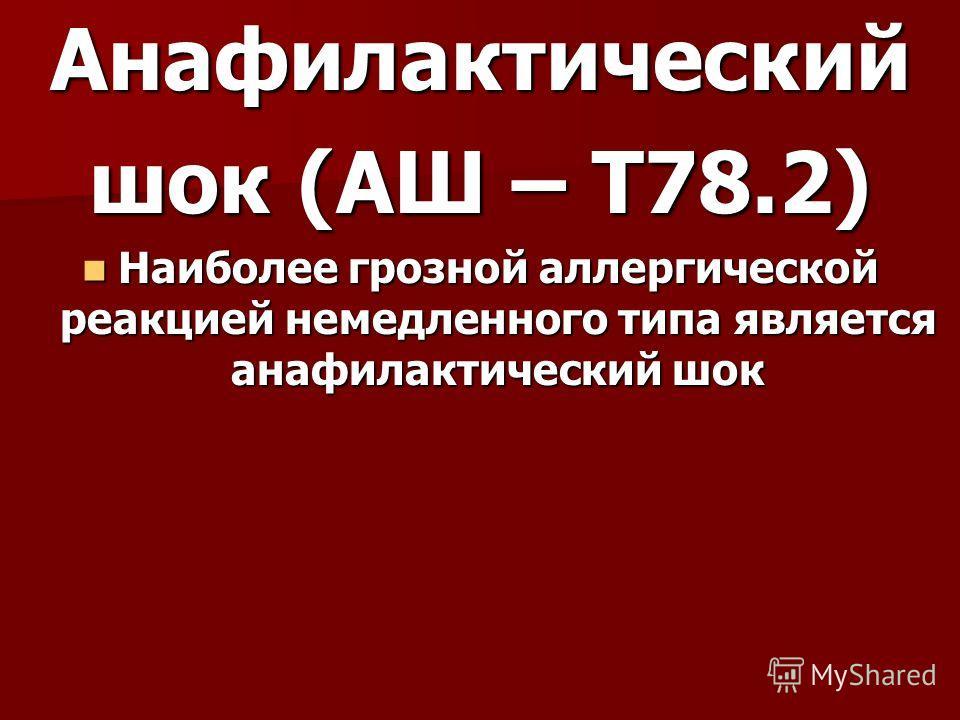Анафилактический шок (АШ – T78.2) Наиболее грозной аллергической реакцией немедленного типа является анафилактический шок Наиболее грозной аллергической реакцией немедленного типа является анафилактический шок