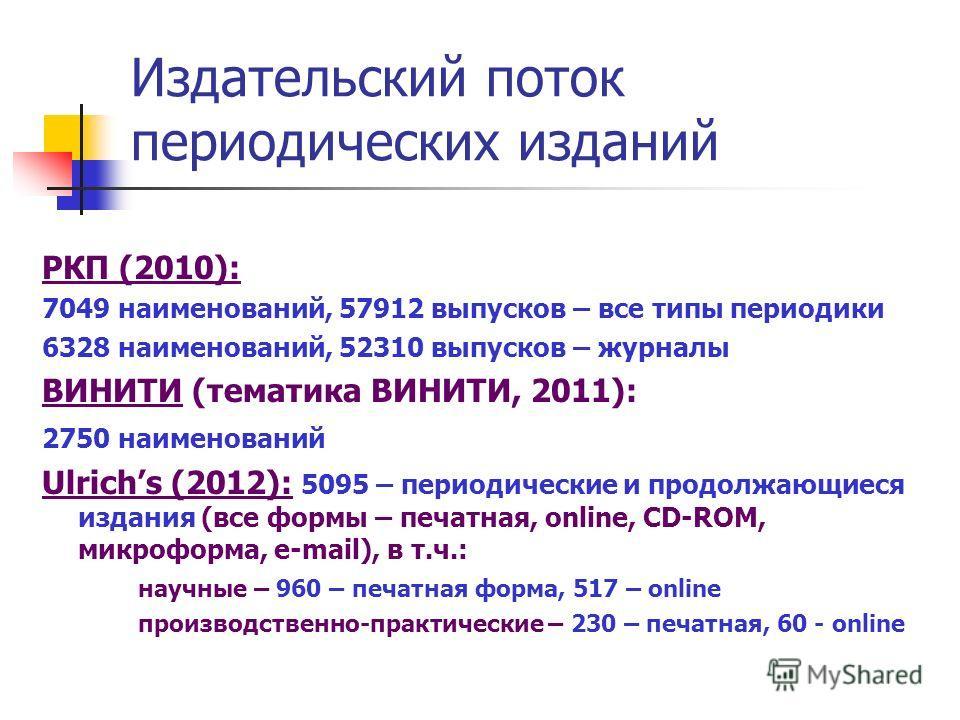 Издательский поток периодических изданий РКП (2010): 7049 наименований, 57912 выпусков – все типы периодики 6328 наименований, 52310 выпусков – журналы ВИНИТИ (тематика ВИНИТИ, 2011): 2750 наименований Ulrichs (2012): 5095 – периодические и продолжаю