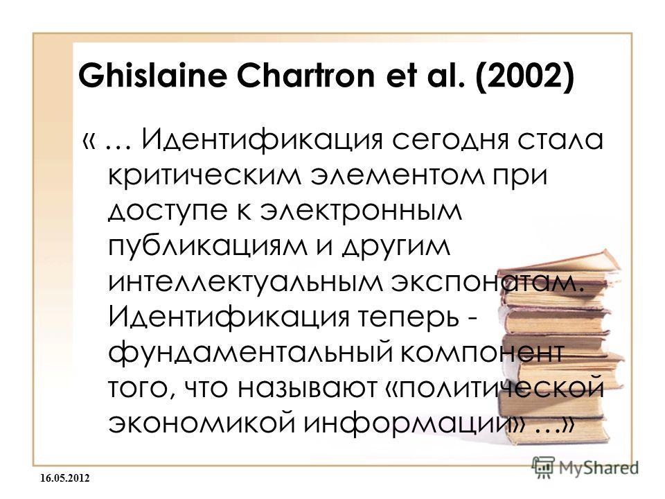 16.05.2012 Ghislaine Chartron et al. (2002) « … Идентификация сегодня стала критическим элементом при доступе к электронным публикациям и другим интеллектуальным экспонатам. Идентификация теперь - фундаментальный компонент того, что называют «политич