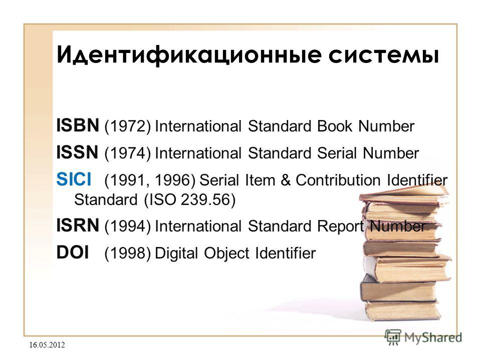 16.05.2012 Идентификационные системы ISBN (1972) International Standard Book Number ISSN (1974) International Standard Serial Number SICI (1991, 1996) Serial Item & Contribution Identifier Standard (ISO 239.56) ISRN (1994) International Standard Repo