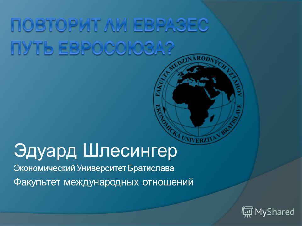 Эдуард Шлесингер Экономический Университет Братислава Факультет международных отношений