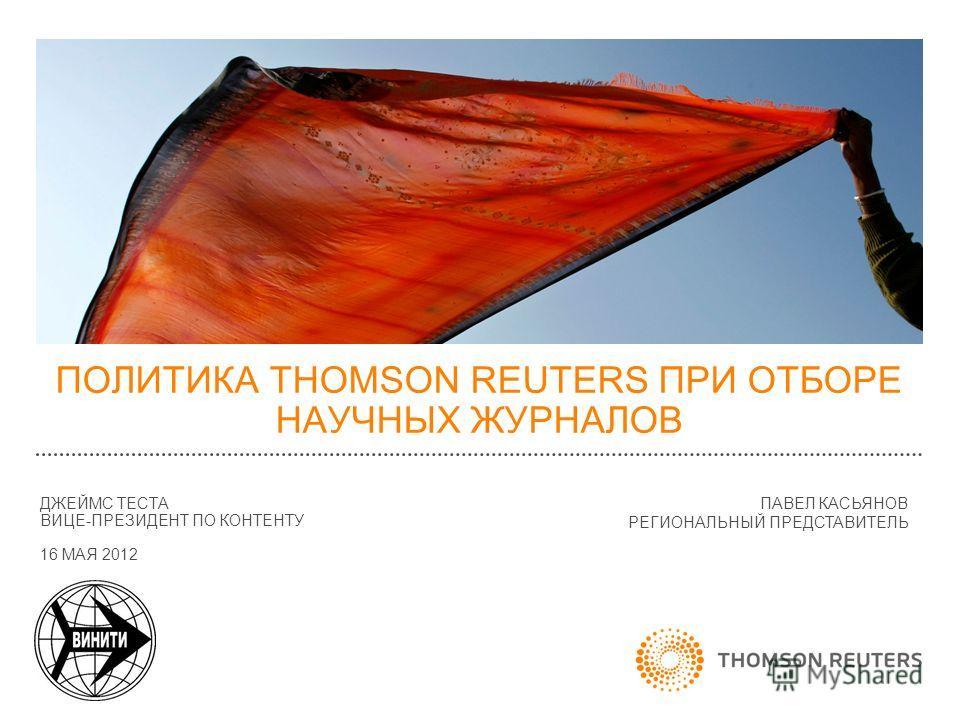 ПОЛИТИКА THOMSON REUTERS ПРИ ОТБОРЕ НАУЧНЫХ ЖУРНАЛОВ ДЖЕЙМС ТЕСТА ВИЦЕ-ПРЕЗИДЕНТ ПО КОНТЕНТУ 16 МАЯ 2012 ПАВЕЛ КАСЬЯНОВ РЕГИОНАЛЬНЫЙ ПРЕДСТАВИТЕЛЬ