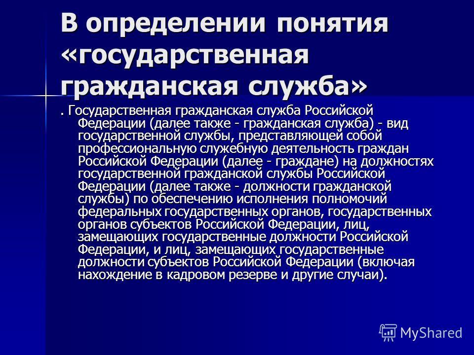 В определении понятия «государственная гражданская служба». Государственная гражданская служба Российской Федерации (далее также - гражданская служба) - вид государственной службы, представляющей собой профессиональную служебную деятельность граждан