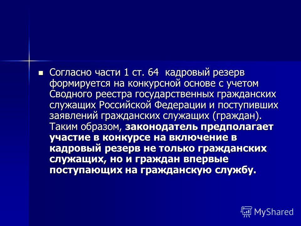 Согласно части 1 ст. 64 кадровый резерв формируется на конкурсной основе с учетом Сводного реестра государственных гражданских служащих Российской Федерации и поступивших заявлений гражданских служащих (граждан). Таким образом, законодатель предполаг