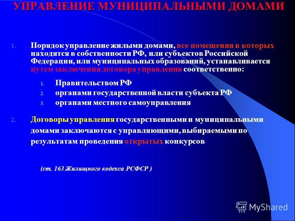 УПРАВЛЕНИЕ МУНИЦИПАЛЬНЫМИ ДОМАМИ 1. Порядок управление жилыми домами, все помещения в которых находятся в собственности РФ, или субъектов Российской Федерации, или муниципальных образований, устанавливается путем заключения договора управления соотве