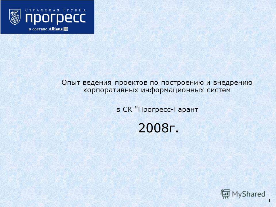 1 Опыт ведения проектов по построению и внедрению корпоративных информационных систем в СК Прогресс-Гарант 2008г.