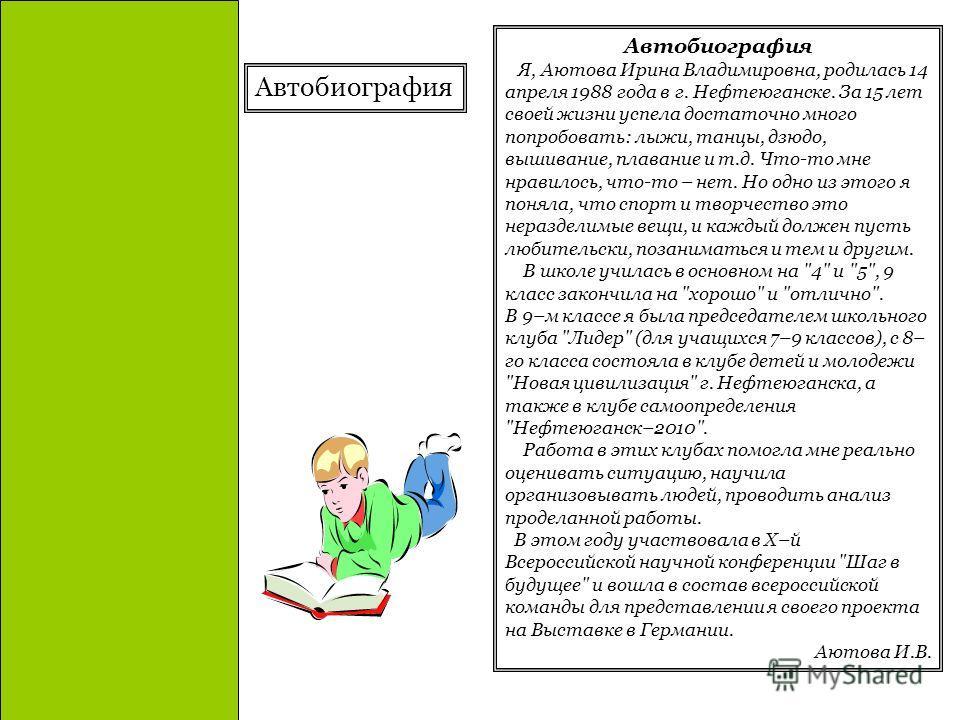 Автобиография Я, Аютова Ирина Владимировна, родилась 14 апреля 1988 года в г. Нефтеюганске. За 15 лет своей жизни успела достаточно много попробовать: лыжи, танцы, дзюдо, вышивание, плавание и т.д. Что-то мне нравилось, что-то – нет. Но одно из этого
