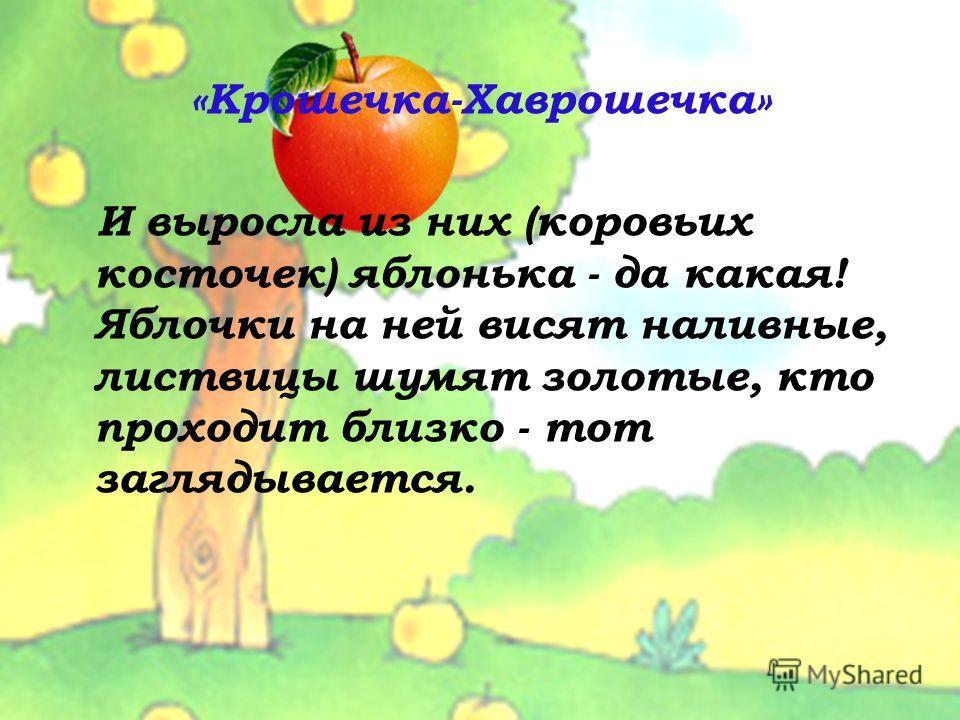 «Крошечка-Хаврошечка» И выросла из них (коровьих косточек) яблонька - да какая! Яблочки на ней висят наливные, листвицы шумят золотые, кто проходит близко - тот заглядывается.