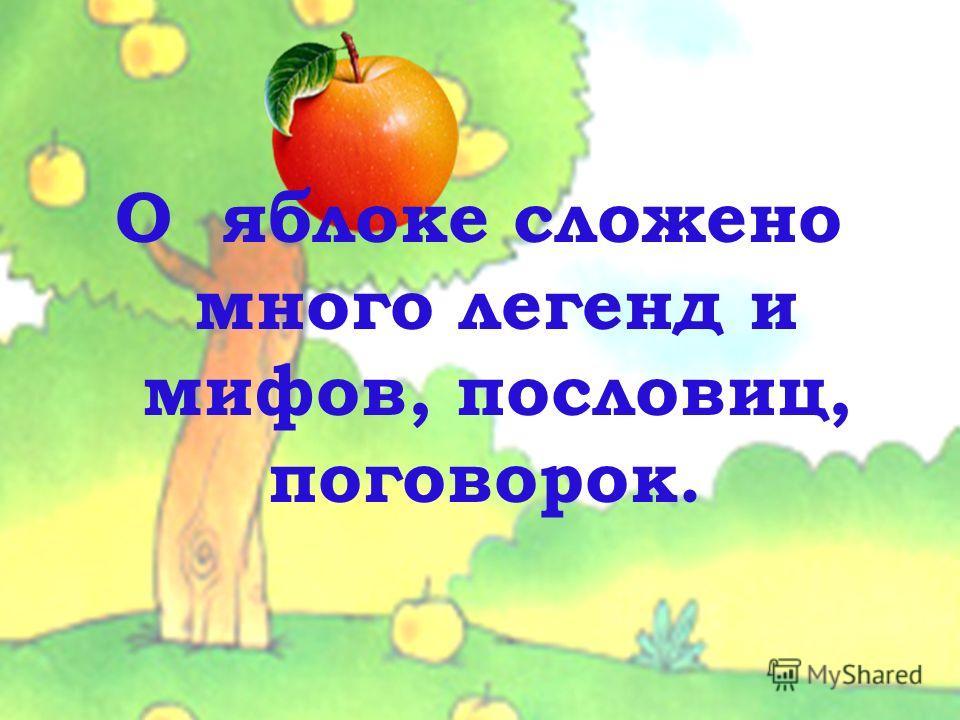 О яблоке сложено много легенд и мифов, пословиц, поговорок.