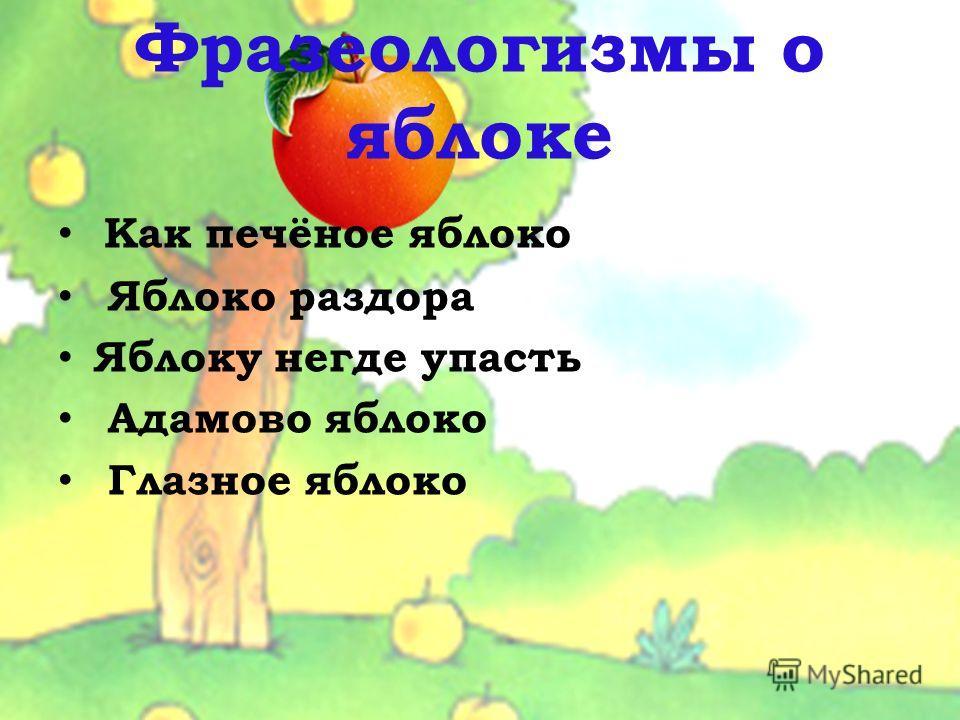 Фразеологизмы о яблоке Как печёное яблоко Яблоко раздора Яблоку негде упасть Адамово яблоко Глазное яблоко