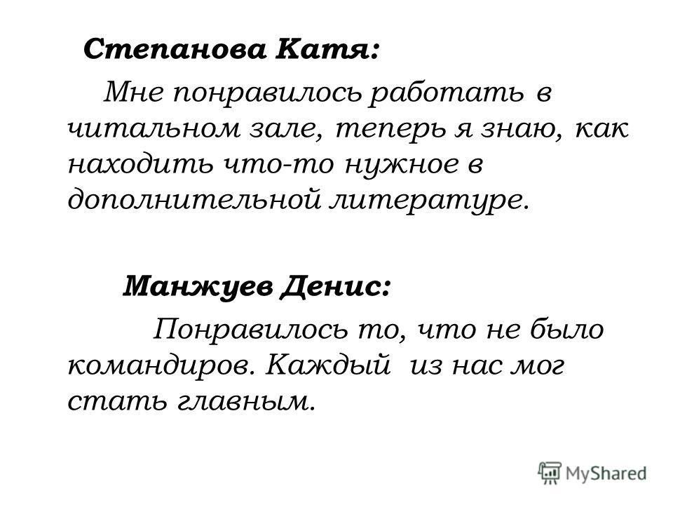 Степанова Катя: Мне понравилось работать в читальном зале, теперь я знаю, как находить что-то нужное в дополнительной литературе. Манжуев Денис: Понравилось то, что не было командиров. Каждый из нас мог стать главным.