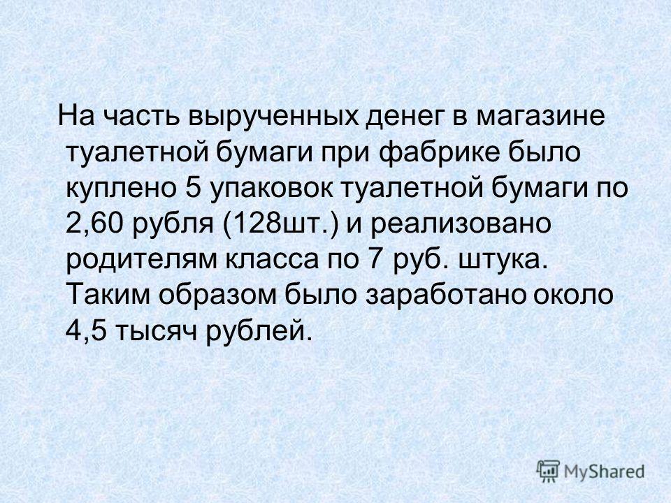 На часть вырученных денег в магазине туалетной бумаги при фабрике было куплено 5 упаковок туалетной бумаги по 2,60 рубля (128шт.) и реализовано родителям класса по 7 руб. штука. Таким образом было заработано около 4,5 тысяч рублей.