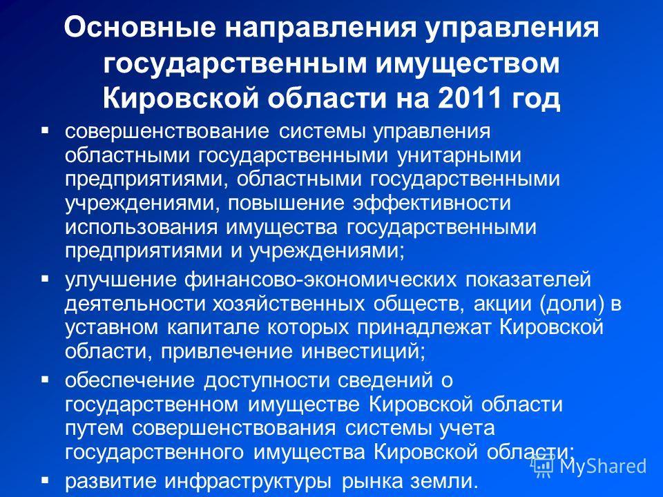 Основные направления управления государственным имуществом Кировской области на 2011 год совершенствование системы управления областными государственными унитарными предприятиями, областными государственными учреждениями, повышение эффективности испо