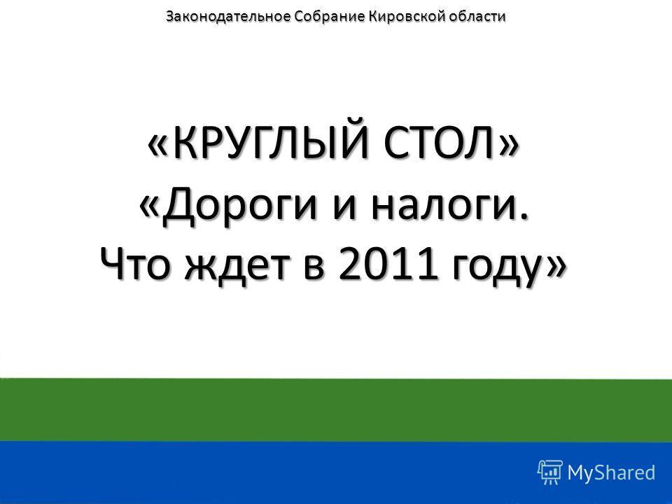 «КРУГЛЫЙ СТОЛ» «Дороги и налоги. Что ждет в 2011 году» Законодательное Собрание Кировской области
